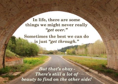 In life, there are some things we might never really get over. Sometimes the best thing we can do is just get through. But that's okay there's still a lot of beauty to find on the other side!